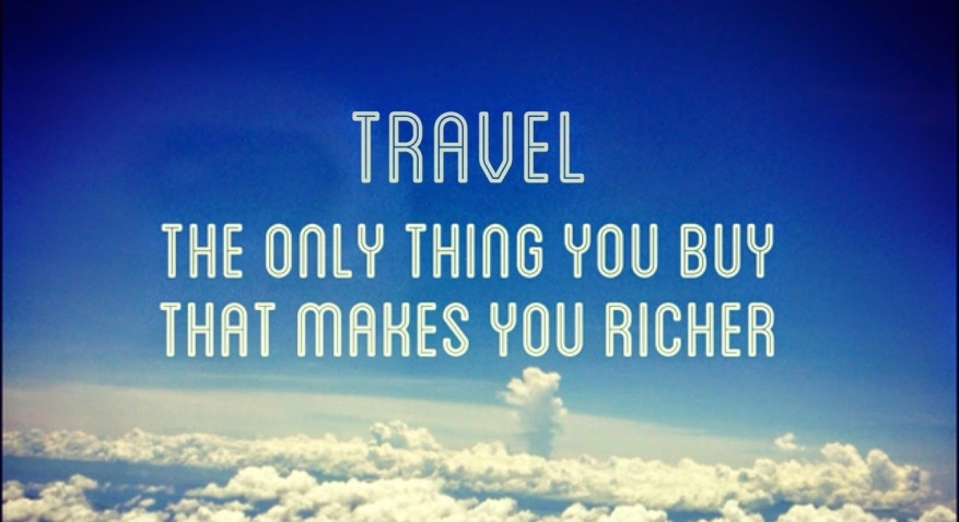 travel is the only thing you buy which makes you richer