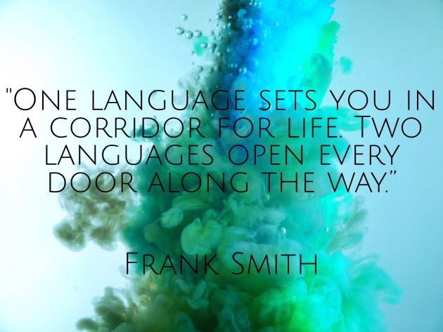 """""""One language sets you in a corridor for life. Two languages open every door along the way."""" – Frank Smith"""